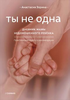 Зорина А. Ты не одна. Дневник мамы недоношенного ребёнка