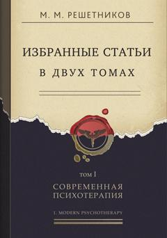 Решетников М.М.  Избранные статьи в двух томах. Том I. Современная психотерапия